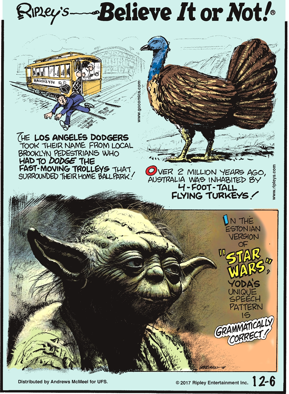 """The Los Angeles Dodgers took their name from local Brooklyn pedestrians who had to dodge the fast-moving trolleys that surrounded their home ballpark!-------------------- Over 2 million years ago, Australia was inhabited by 4-foot-tall flying turkeys!-------------------- In the Estonian version of """"Star Wars,"""" Yoda's unique speech pattern is grammatically correct!"""