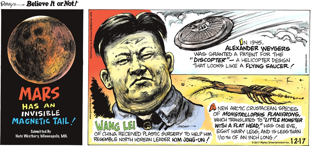 """Mars has an invisible magnetic tail! Submitted by Nate Westbury, Minneapolis, MN.-------------------- Wang Lei of China received plastic surgery to help him resemble North Korean leader Kim Jong-Un!-------------------- In 1945, Alexander Weygers was granted a patent for the """"Discopter"""" - a helicopter design that looks like a flying saucer!-------------------- A new arctic crustacean species of monstrillopsis planifrons, which translates to """"little monster with a flat head,"""" has one eye, eight hairy legs, and is less than 1/10th of an inch long!"""