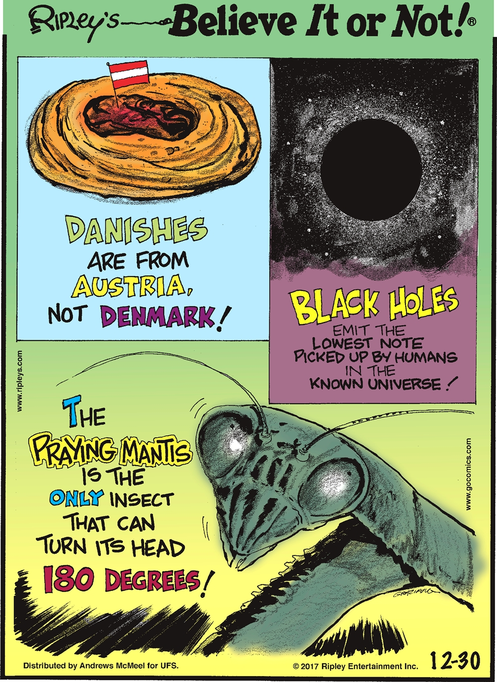 Danishes are from Austria, not Denmark!-------------------- Black holes emit the lowest note picked up by humans in the known universe!-------------------- The praying mantis is the only insect that can turn its head 180 degrees!