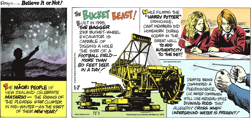 """The Maori people of New Zealand celebrate Matariki - the rising of the Pleiades star cluster in mid-winter - as the start of their new year!-------------------- The bucket beast! Built in 1995, the Bagger 293 bucket-wheel excavator is capable of digging a hole the size of a football field - more than 80 feet deep - in a day!-------------------- While filming the """"Harry Potter"""" franchise, cast members did homework during scenes in the great hall to add authenticity to the set!-------------------- Despite being considered a pseudoscience, U.K. water companies still use medieval-style divining rods that allegedly cross when underground water is present!"""