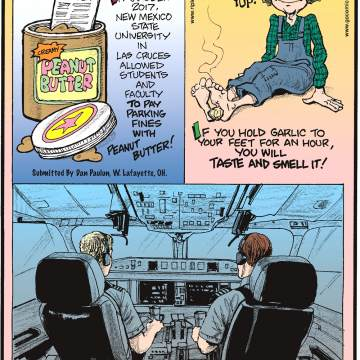 In October 2017, New Mexico State University in Las Cruces allowed students and faculty to pay parking fines with peanut butter! Submitted by Dan Paulun, W. Lafayette, OH.-------------------- If you hold garlic to your feet for an hour, you will taste and smell it!-------------------- The pilot and co-pilot of a plane eat different meals in case one of them gets food poisoning!
