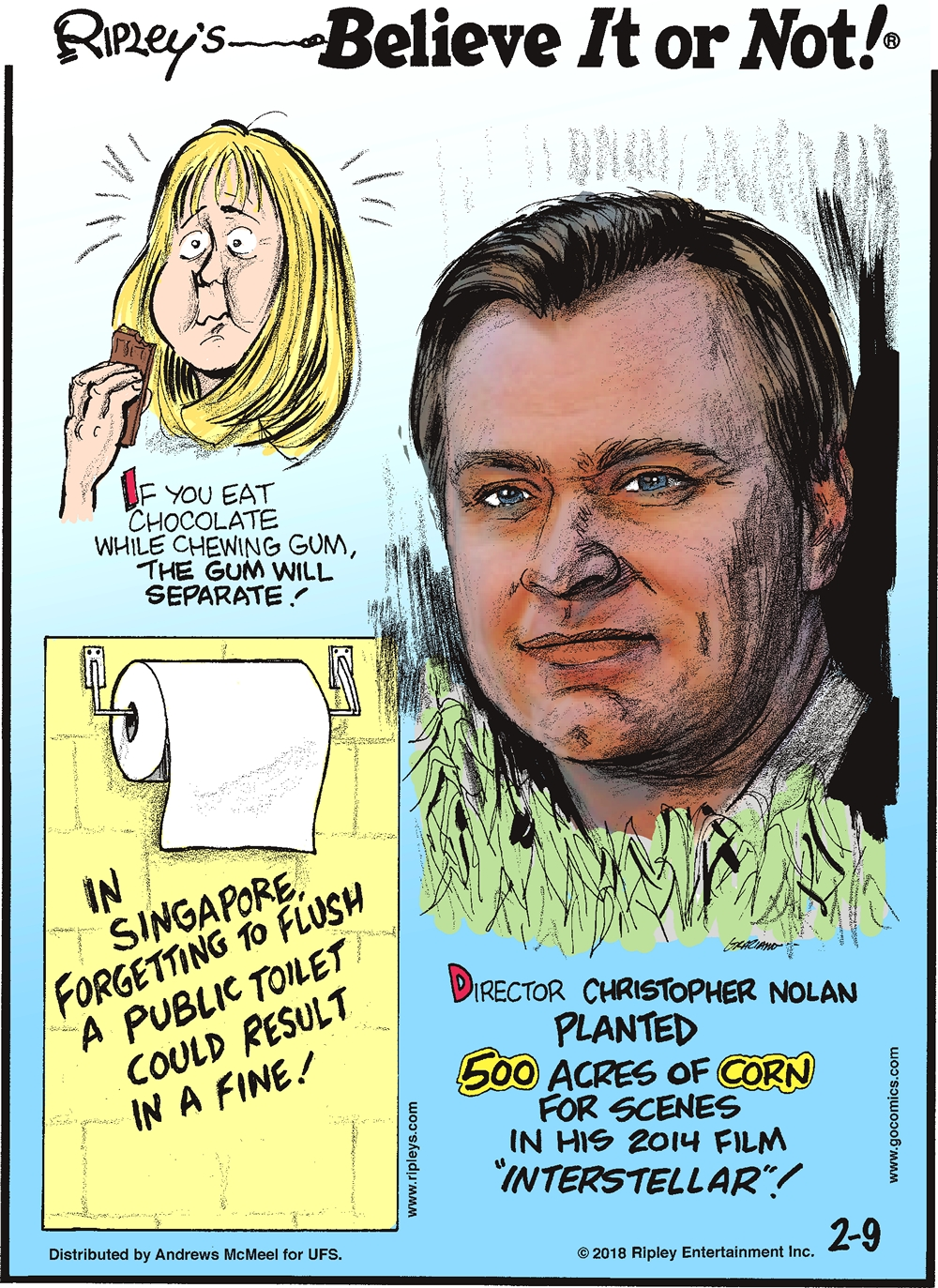 """If you eat chocolate while chewing gum, the gum will separate!-------------------- In Singapore, forgetting to flush a public toilet could result in a fine!-------------------- Director Christopher Nolan planted 500 acres of corn for scenes in his 2014 film """"Interstellar""""!"""