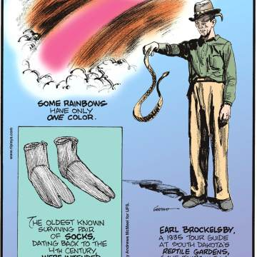 Some rainbows have only one color.-------------------- The oldest known surviving pair of socks, dating back to the 4th century, were invented to be worn with sandals!-------------------- Earl Brockelsby, a 1935 tour guide at South Dakota's Reptile Gardens, gave tours with a live rattlesnake - on his head!