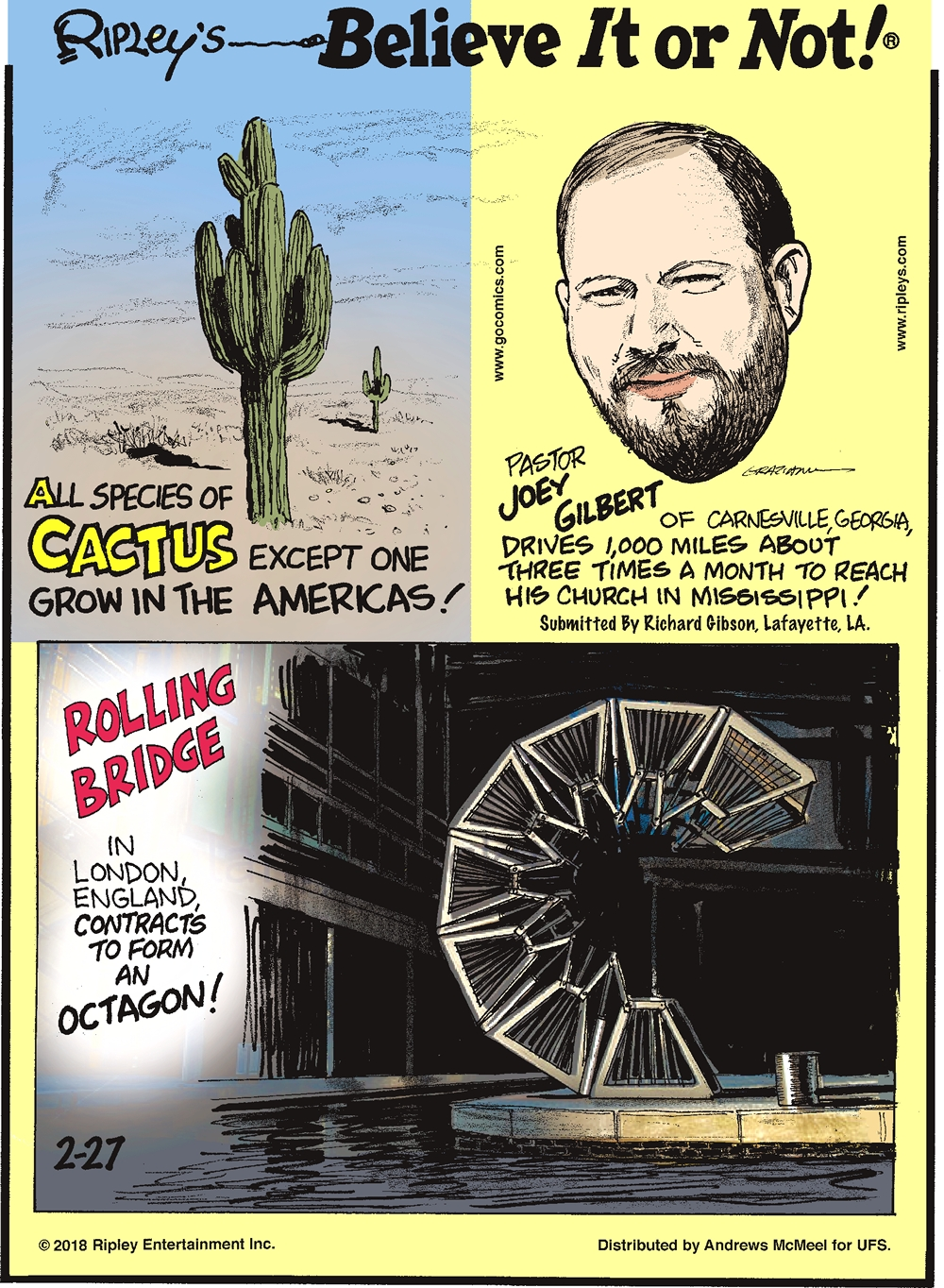 All species of cactus except one grow in the Americas!------------------- Pastor Joey Gilbert of Carnesville, Georgia, drives 1,000 miles about three times a month to reach his church in Mississippi! Submitted by Richard Gibson, Lafayette, LA.-------------------- Rolling Bridge in London, England contracts to form an octagon!