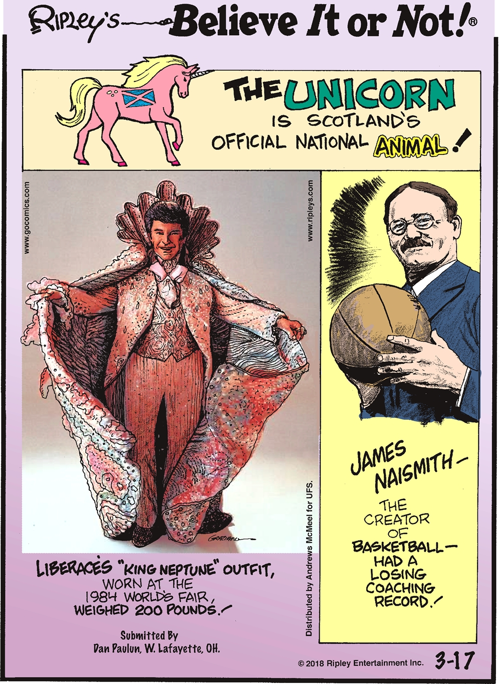 "The unicorn is Scotland's official national animal!-------------------- Liberace's ""King Neptune"" outfit, worn at the 1984 World's Fair, weighed 200 pounds! Submitted by Dan Paulun, W. Lafayette, OH.-------------------- James Naismith - the creator of basketball - had a losing coaching record!"