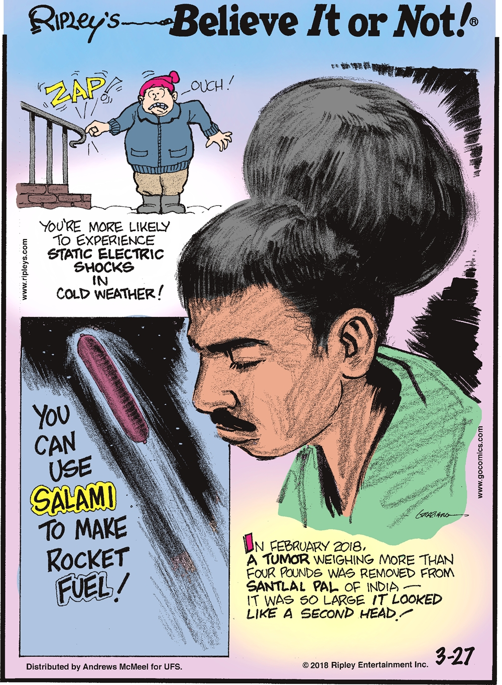 You're more likely to experience static electric shocks in cold weather!-------------------- You can use salami to make rocket fuel!-------------------- In February 2018, a tumor weighing more than four pounds was removed from Santlal Pal of India - it was so large it looked like a second head!