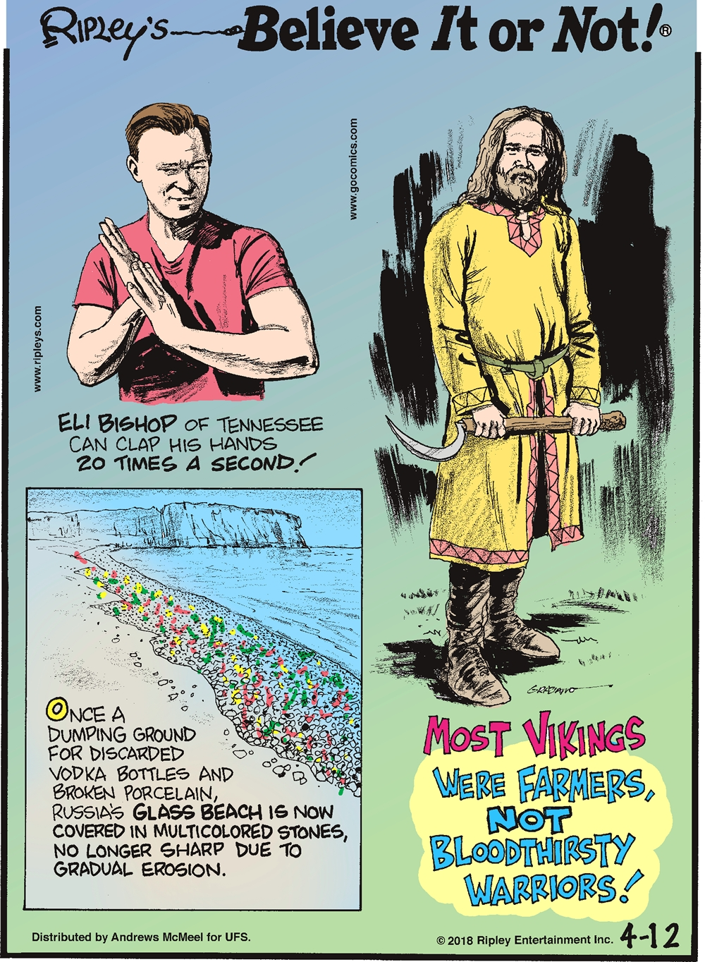 Eli Bishop of Tennessee can clap his hands 20 times a second!----------------------- Once a dumping ground for discarded vodka bottles and broken porcelain, Russia's Glass Beach is now covered in multicolored stones, no longer sharp due to erosion.-------------------- Most vikings were farmers, not bloodthirsty warriors!