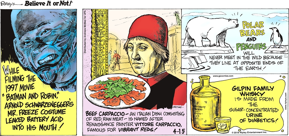 "While filming the 1997 movie ""Batman and Robin,"" Arnold Schwarzenegger's Mr. Freeze costume leaked battery acid into his mouth!-------------------- Beef carpaccio - an Italian dish consisting of red, raw meat - is named after Renaissance painter Vittore Carpaccio, famous for vibrant reds!-------------------- Polar bears and penguins will never meet in the wild because they live at opposite ends of the Earth!-------------------- Gilpin Family Whisky is made from the sugar-concentrated urine of diabetics!"