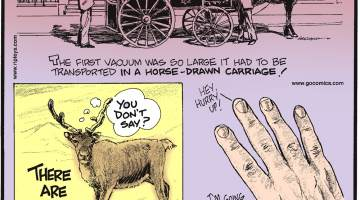 The first vacuum was so large it had to be transported in a horse-drawn carriage!-------------------- There are more reindeer in Alaska than people!-------------------- The nail on your middle finger grows the fastest, while your thumbnail grows the slowest!
