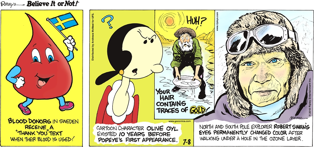 """Blood donors in Sweden receive a """"thank you"""" text when their blood is used!-------------------- Cartoon character Olive Oyl existed 10 years before Popeye's first appearance.-------------------- Your hair contains traces of gold!-------------------- North and South Pole explorer Robert Swan's eyes permanently changed color after walking under a hole in the ozone layer."""