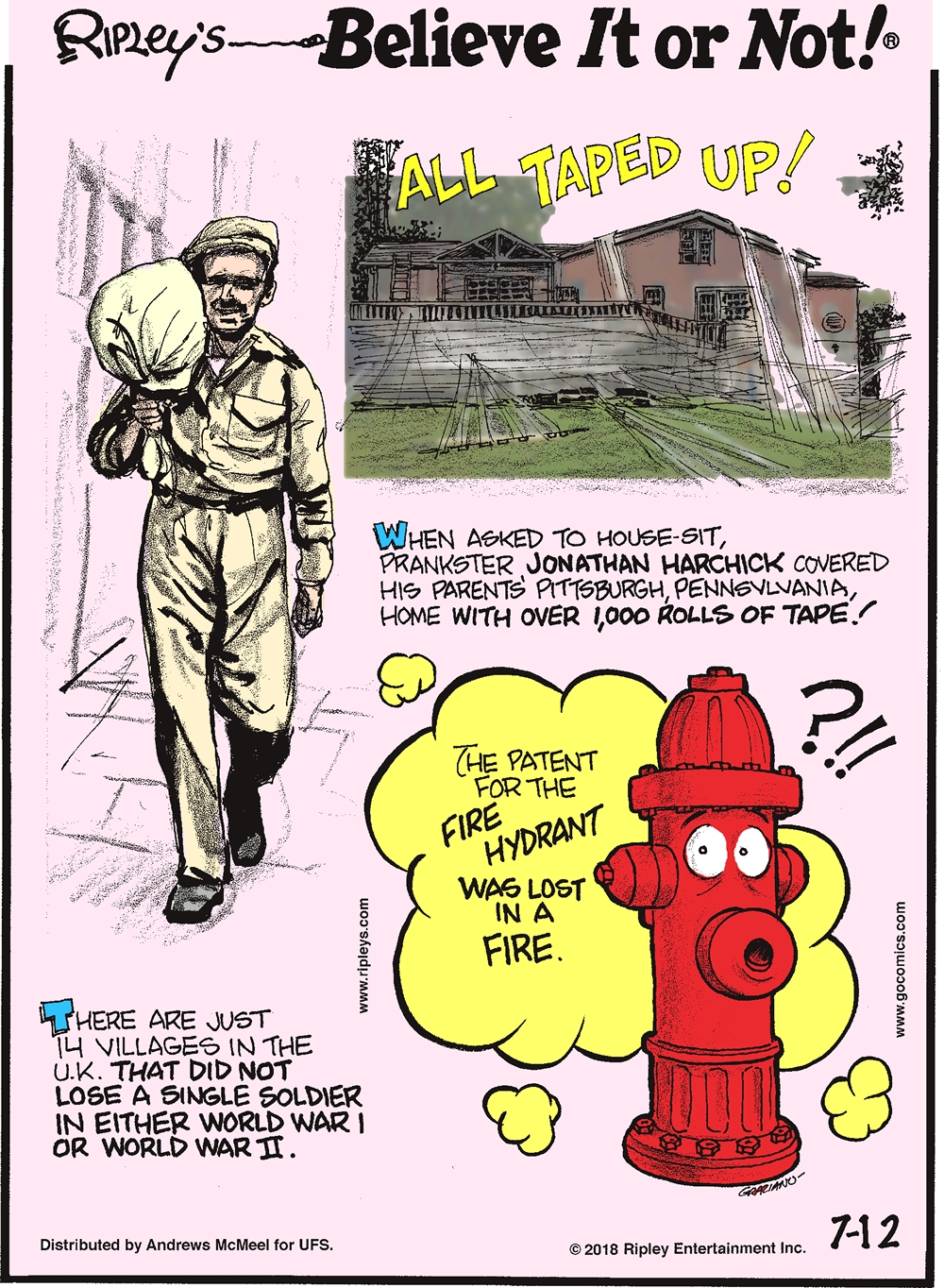When asked to house-sit, prankster Jonathan Harchick covered his parents' Pittsburgh, Pennsylvania, home with over 1,000 rolls of tape!-------------------- There are just 14 villages in the U.K. that did not lose a single soldier in either World War I or World War II.-------------------- The patent for the fire hydrant was lost in a fire.