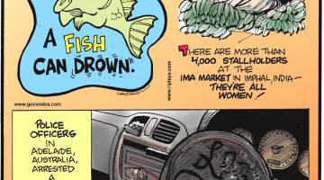 A fish can drown.-------------------- There are more than 4,000 stallholders at the Ima Market in Imphal, India - they're all women!-------------------- Police officers in Adelaide, Australia, arrested a 32-year-old man for using a frying pan - instead of a steering wheel - to drive his car.