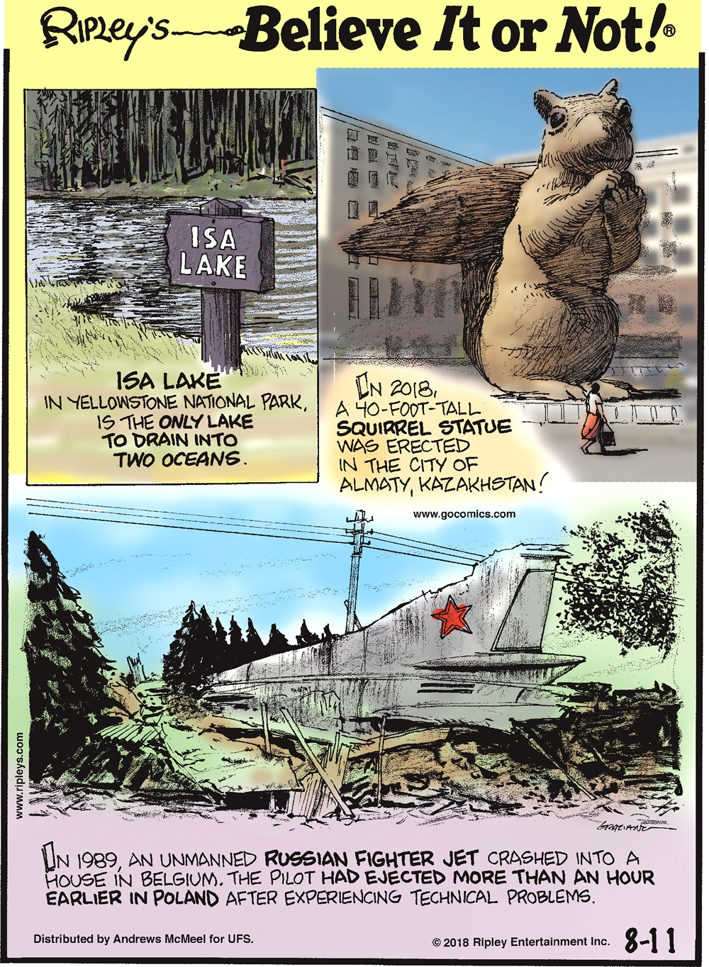 1. Isa Lake in Yellowstone National Park, is the only lake to drain into two oceans. 2. In 2018, a 40-foot-tall squirrel statue was erected in the city of Almaty, Kazakhstan! 3. In 1989, an unmanned Russian fighter jet crashed into a house in Belgium. The pilot had ejected more than an hour earlier in Poland after experiencing technical problems.