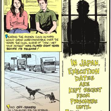 "1. Fearing the show's child actors would grow unrecognizable over the years, the final scene of ""How I Met Your Mother"" was filmed eight years before its release! 2. Two off-ramps in Los Angeles, California, have had colonies of wild chickens living under them since the 1970s! 3. In Japan, execution dates are kept secret from prisoners until the morning of."