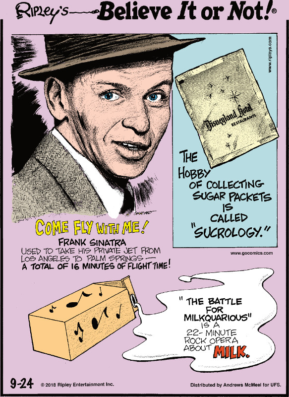 "1. Come Fly With Me! Frank Sinatra used to take his private jet from Los Angeles to Palm Springs - a total of 16 minutes of flight time! 2. The hobby of collecting sugar packets is called ""sucrology."" 3. ""The Battle for Milkquarious"" is a 22-minute rock opera about milk."