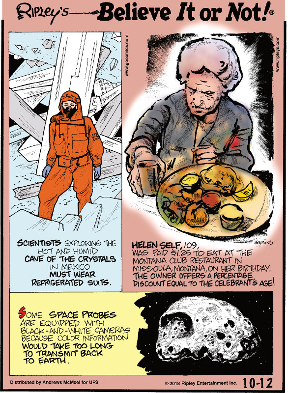 1. Scientists exploring the hot and humid Cave of the Crystals in Mexico must wear refrigerated suits. 2. Helen Self, 109, was paid $1.25 to eat at the Montana Club Restaurant in Missoula, Montana on her birthday. The owner offers a percentage discount equal to the celebrant's age! 3. Some space probes are equipped with black-and-white cameras because color information would take too long to transmit back to Earth.