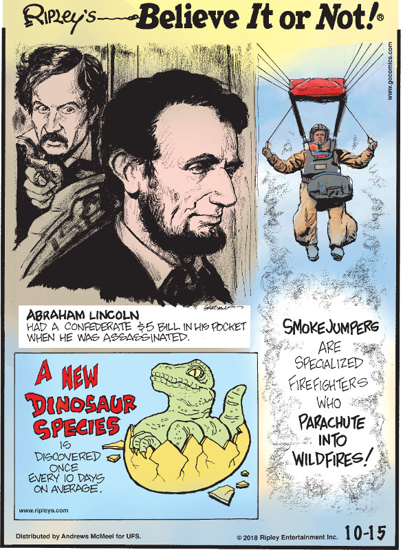 1. Abraham Lincoln had a Confederate $5 bill in his pocket when he was assassinated. 2. Smokejumpers are specialized firefighters who parachute into wildfires! 3. A new dinosaur species is discovered once every 10 days on average.