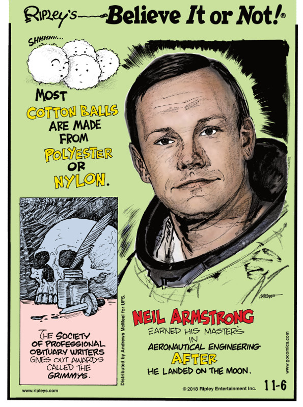 1. Most cotton balls are made from polyester or nylon. 2. The Society of Professional Obituary Writers gives out awards called the Grimmys. 3. Neil Armstrong earned his master's in aeronautical engineering after he landed on the moon.