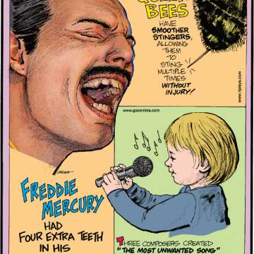 "1. Freddie Mercury had four extra teeth in his upper jaw. 2. Queen bees have smoother stingers, allowing them to sting multiple times without injury. 3. Three composers created ""The Most Unwanted Song"" using annoying musical elements found in an opinion poll. It includes bagpipes, accordions and children's voices, and was 22 minutes long."