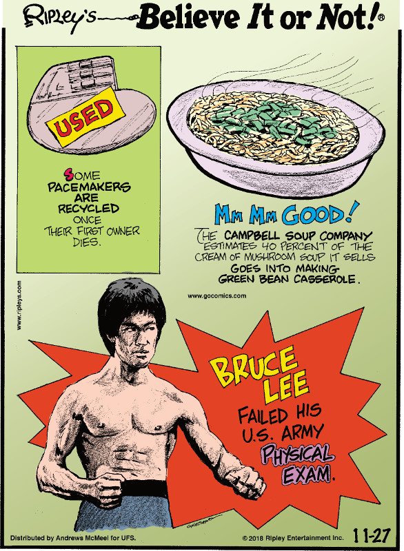 1. Some pacemakers are recycled once their first owner dies. 2. The Campbell Soup Company estimates 40 percent of the cream of mushroom soup it sells goes into making green bean casserole. 3. Bruce Lee failed his U.S. Army physical exam.