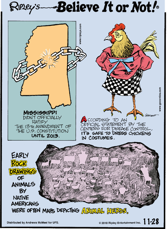 1. Mississippi didn't officially ratify the 13th amendment of the U.S. Constitution until 2013. 2. According to an official statement by the Centers for Disease Control, it's safe to dress chickens in costumes. 3. Early rock drawings of animals by Native Americans were often maps depicting animal herds.