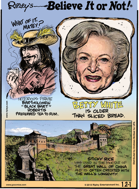 "1. Notorious pirate Bartholomew ""Black Bart"" Roberts preferred tea to rum. 2. Betty White is older than sliced bread. 3. Sticky rice was used in the mortar of the Great Wall of China and is often credited with the wall's longevity."