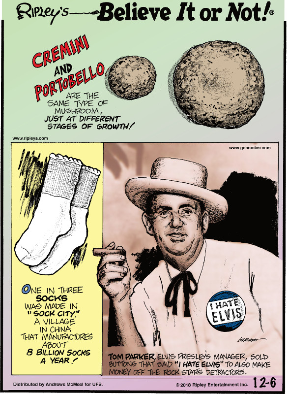 "1. Cremini and portobello are the same type of mushroom, just at different stages of growth! 2. One in three socks was made in ""Sock City,"" a village in China that manufactures about 8 billion socks a year! 3. Tom Parker, Elvis Presley's manager, sold buttons that said ""I Hate Elvis"" to also make money off the rock star's detractors."