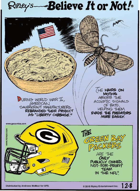 "1. During World War II, American sauerkraut manufacturers rebranded their product as ""liberty cabbage."" 2. The hairs on moths absorb the acoustic signals of bats, helping them evade the predators more easily. 3. The Green Bay Packers are the only publicly owned, not-for-profit team in the NFL."