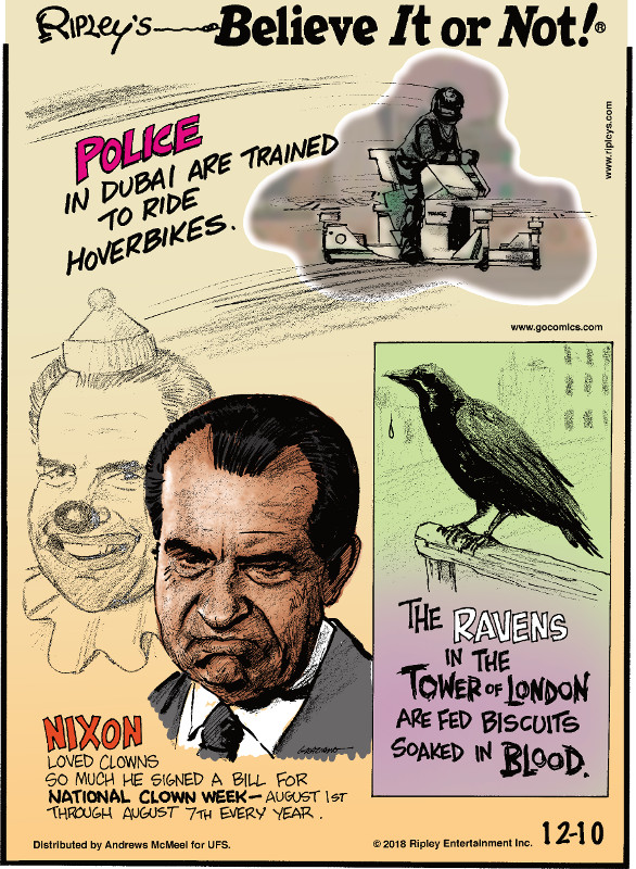 1. Police in Dubai are trained to ride hoverbikes. 2. Nixon loved clowns so much he signed a bill for National Clown Week - August 1st through August 7th every year. 3. The ravens in the Tower of London are fed biscuits soaked in blood.