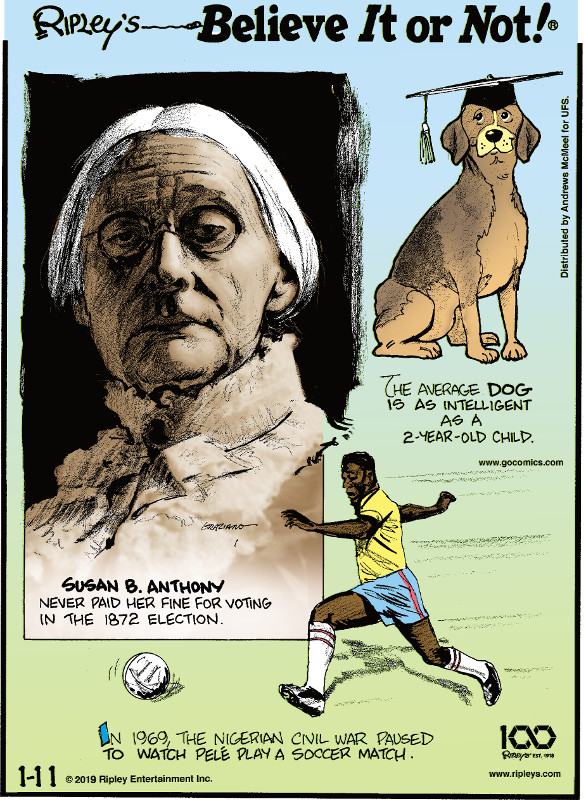 1. Susan B. Anthony never paid her fine for voting in the 1872 election. 2. The average dog is as intelligent as a 2-year-old child. 3. In 1969, the Nigerian Civil War paused to watch Pele play a soccer match.