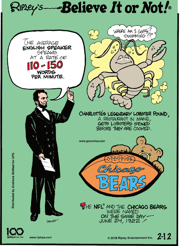 1. The average English speaker speaks at a rate of 110-150 words per minute. 2. Charlotte's legendary lobster pound, a restaurant in Maine, gets lobsters stoned before they are cooked. 3. The NFL and the Chicago Bears were named on the same day - June 24, 1922.