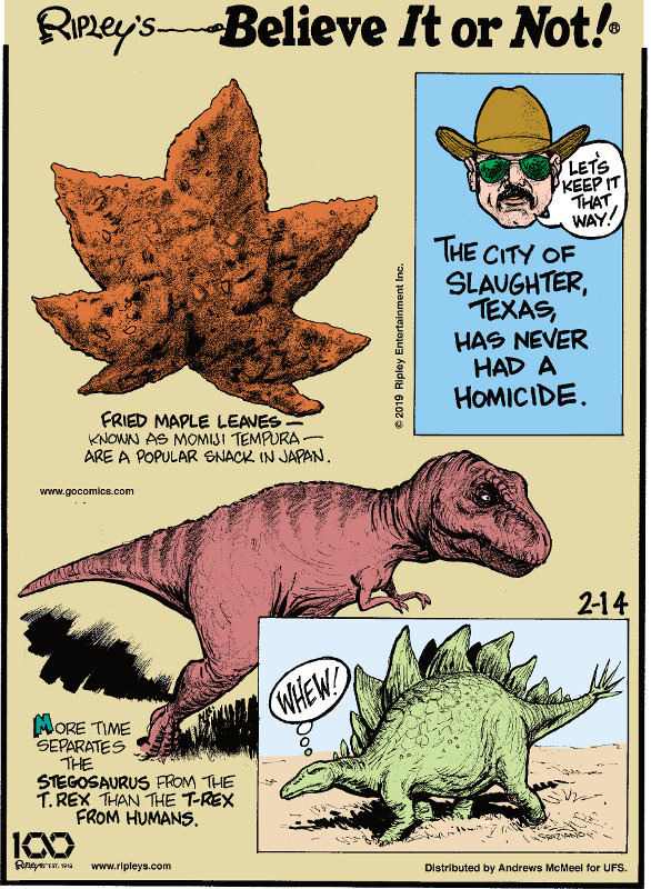 1. Fried maple leaves - known as momiji tempura - are a popular snack in Japan. 2. The city of Slaughter, Texas, has never had a homicide. 3. More time separates the stegosaurus from the T-Rex than the T-rex from humans.