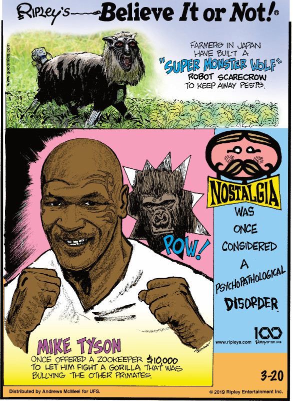 "1. Farmers in Japan have built a ""super monster wolf"" robot scarecrow to keep away pests. 2. Mike Tyson once offered a zookeeper $10,000 to let him fight a gorilla that was bullying the other primates. 3. Nostalgia was once considered a psychopathological disorder."