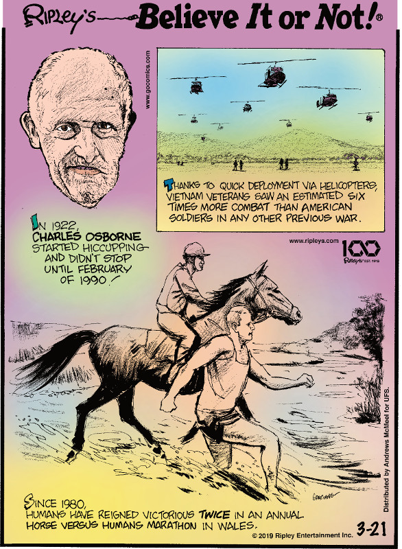 1. In 1922, Charles Osborne started hiccuping and didn't stop until February of 1990! 2. Thanks to quick deployment via helicopters, Vietnam veterans saw an estimated six times more combat than American soldiers in any other previous war. 3. Since 1980, humans have reigned victorious twice in an annual horse versus humans marathon in Wales.