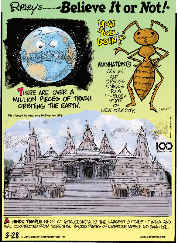 1. There are over a million pieces of trash orbiting the earth. 2. Manhattants are an ant species unique to a 14-block strip of New York City. 3. A Hindu temple near Atlanta, Georgia is the largest outside of India and was constructed from more than 34,000 pieces of limestone, marble, and sandstone.
