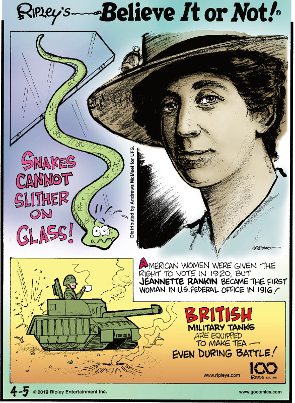 1. Snakes cannot slither on glass! 2. American women were given the right to vote in 1920, but Jeannette Rankin became the first woman in U.S. Federal Office in 1916! 3. British military tanks are equipped to make tea - even during battle!