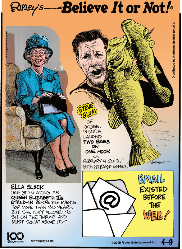 1. Ella Slack has been acting as Queen Elizabeth II's stand-in before big events for more than 30 years, but she isn't allowed to sit on the throne and must squat above it. 2. Steve Glum of Ocoee, Florida, landed two bass on one hook on February 4, 2019! Both released safely! 3. Email existed before the web!