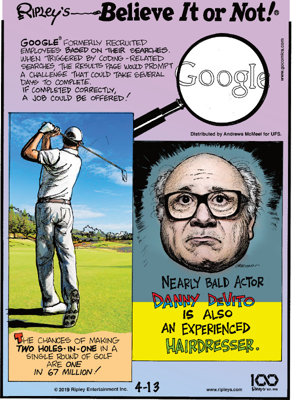 1. Google® formerly recruited employees based on their searches. When triggered by coding-related searches, the results page would prompt a challenge that could take several days to complete. If completed correctly, a job could be offered! 2. The chances of making two holes-in-one in a single round of golf are one in 67 million! 3. Nearly bald actor Danny DeVito is also an experienced hairdresser.