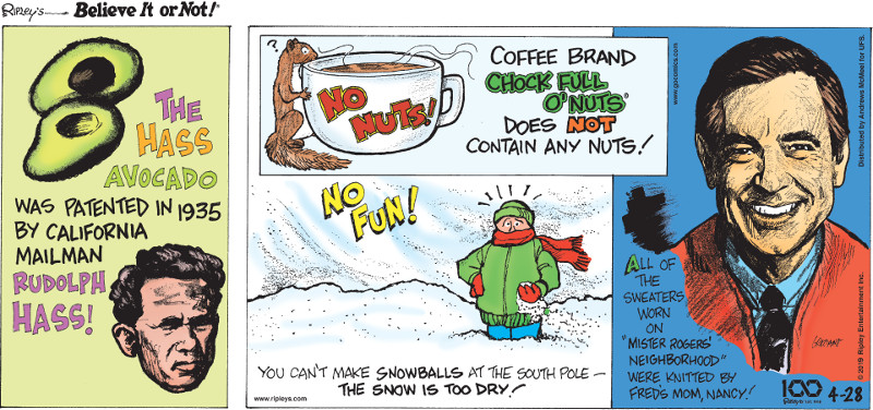 """1. The Hass Avocado was patented in 1935 by California mailman Rudolph Hass! 2. Coffee brand Chock Full O'Nuts does not contain any nuts! 3. You can't make snowballs at the South Pole - the snow is too dry! 4. All of the sweaters worn on """"Mister Rogers' Neighborhood"""" were knitted by Fred's mom, Nancy!"""
