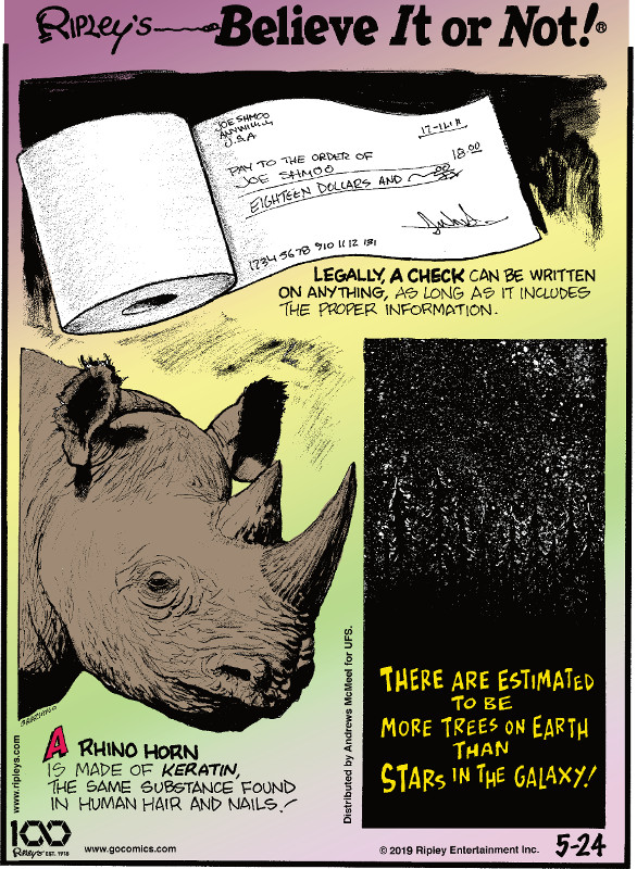 1. Legally, a check can be written on anything, as long as it includes the proper information. 2. A rhino horn is made of keratin, the same substance found in human hair and nails! 3. There are estimated to be more trees on Earth than stars in the galaxy!