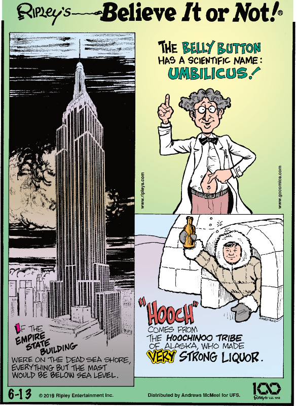 "1. If the Empire State Building were on the Dead Sea Shore, everything but the mast would be below sea level. 2. The belly button has a scientific name: umbilicus! 3. ""Hooch"" comes from the Hoochinoo Tribe of Alaska, who made very strong liquor."