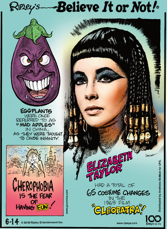 "1. Eggplants were once referred to as ""mad apples"" in China, as they were thought to cause insanity. 2. Cherophobia is the fear of having fun! 3. Elizabeth Taylor had a total of 65 costume changes in the 1963 film ""Cleopatra""!"