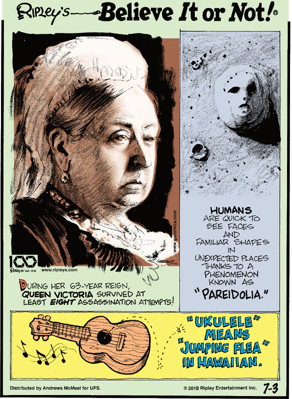 "1. During her 63-year reign, Queen Victoria survived at least eight assassination attempts! 2. Humans are quick to see faces and familiar shapes in unexpected places thanks to a phenomenon known as ""pareidolia."" 3. ""Ukulele"" means ""jumping flea"" in Hawaiian."