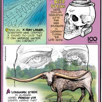 1. Using an x-ray laser, scientists have created a sound so loud that it can vaporize water on contact! 2. Skull-shaped beer steins were popular graduation gifts for med students in Germany during the last 1800s. 3. A longhorn steer in Alabama named Poncho Via sports horns that span wider than The Statue of Liberty's face at 10 feet, 7.4 inches!