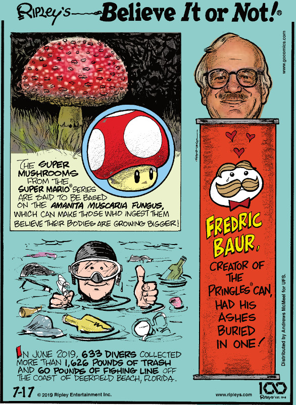 1. The super mushrooms from the Super Mario® series are said to be based on the amanita muscaria fungus, which can make those who ingest them believe their bodies are growing bigger! 2. In June 2019, 633 divers collected more than 1,626 pounds of trash and 60 pounds of fishing line off the coast of Deerfield Beach, Florida. 3. Fredric Baur, creator of the Pringles® can, had his ashes buried in one!