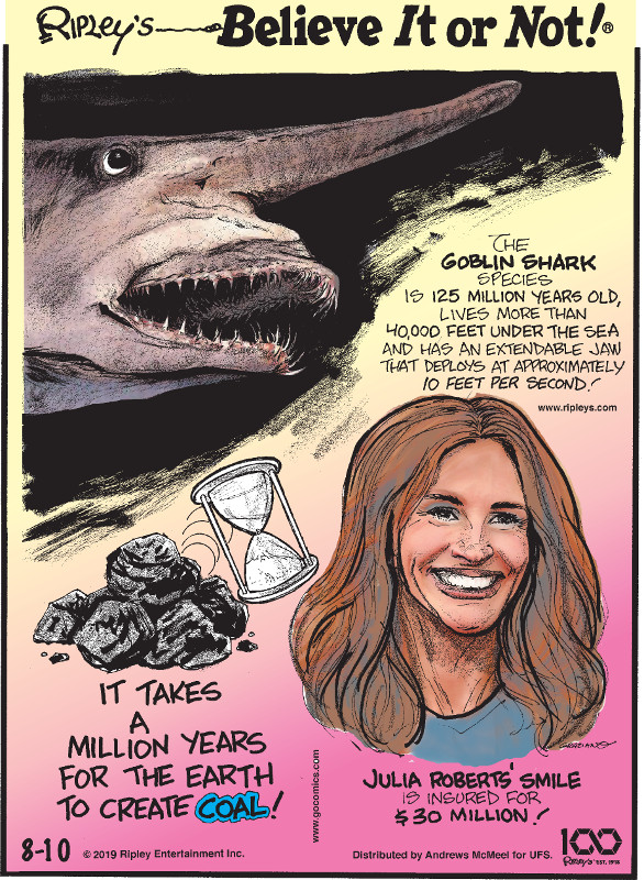1. The goblin shark species is 125 million years old, lives more than 40,000 feet under the sea and has an extendable jaw that deploys at approximately 10 feet per second! 2. It takes a million years for the Earth to create coal! 3. Julia Roberts' smile is insured for $30 million!