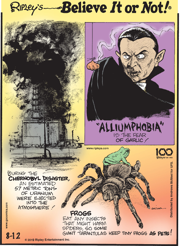 "1. During the Chernobyl disaster, an estimated 57 metric tons of uranium were ejected into the atmosphere! 2. ""Alliumphobia"" is the fear of garlic! 3. Frogs eat any insects that might harm spiders, so some giant tarantulas keep tiny frogs as pets!"