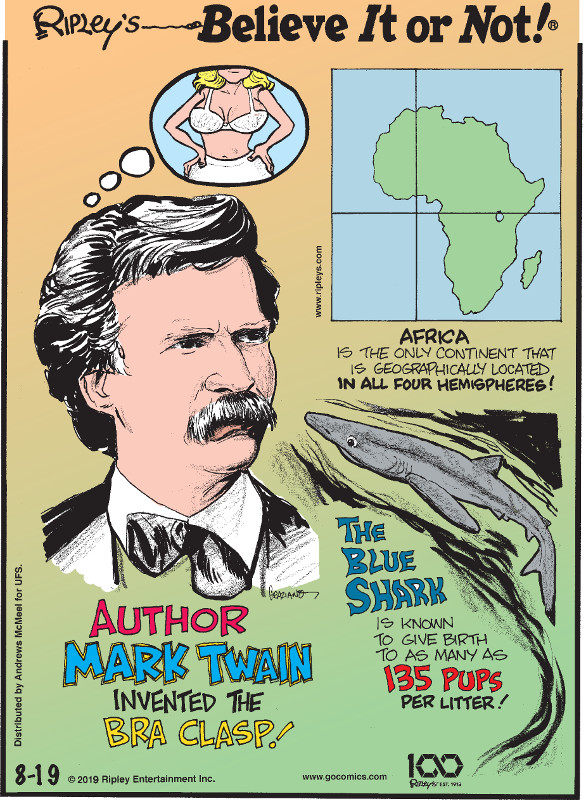 1. Author Mark Twain invented the bra clasp! 2. Africa is the only continent that geographically located in all four hemispheres! 3. The blue shark is known to give birth to as many as 135 pups per litter.