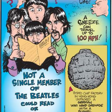 1. Not a single member of The Beatles could read or write music! 2. A sneeze can travel up to 100 mph! 3. A potato chip factory in Hong Kong unpacked a German WWI hand grenade with a bushel of potatoes!