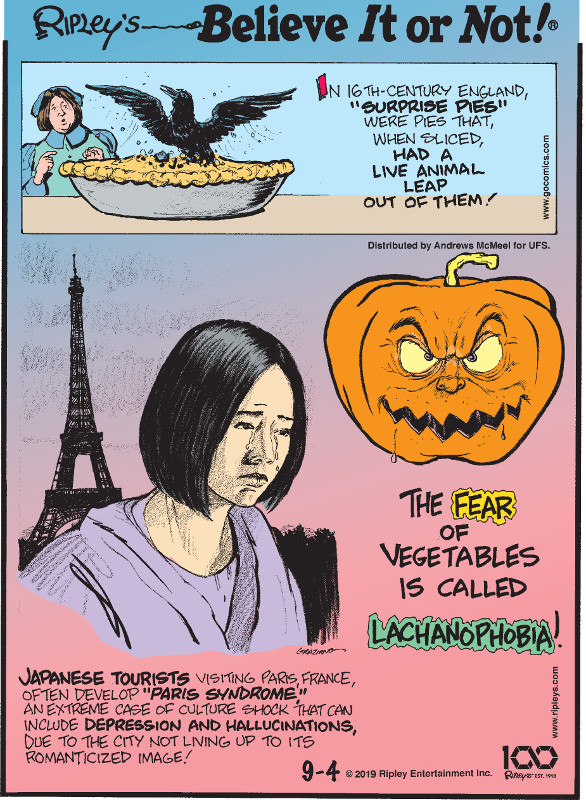 "1. In 16th century England, ""surprise pies"" were pies that, when sliced, had a live animal leap out of them! 2. The fear of vegetables is called lachanophobia! 3. Japanese tourists visiting Paris, France, often develop ""Paris Syndrome,"" an extreme case of culture shock that can include depression and hallucinations, due to the city not living up to its romanticized image!"